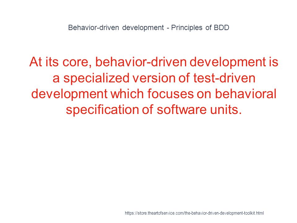 Behavior-driven development - Principles of BDD 1 Behavior-driven development specifies that tests of any unit of software should be specified in terms of the desired behavior of the unit.