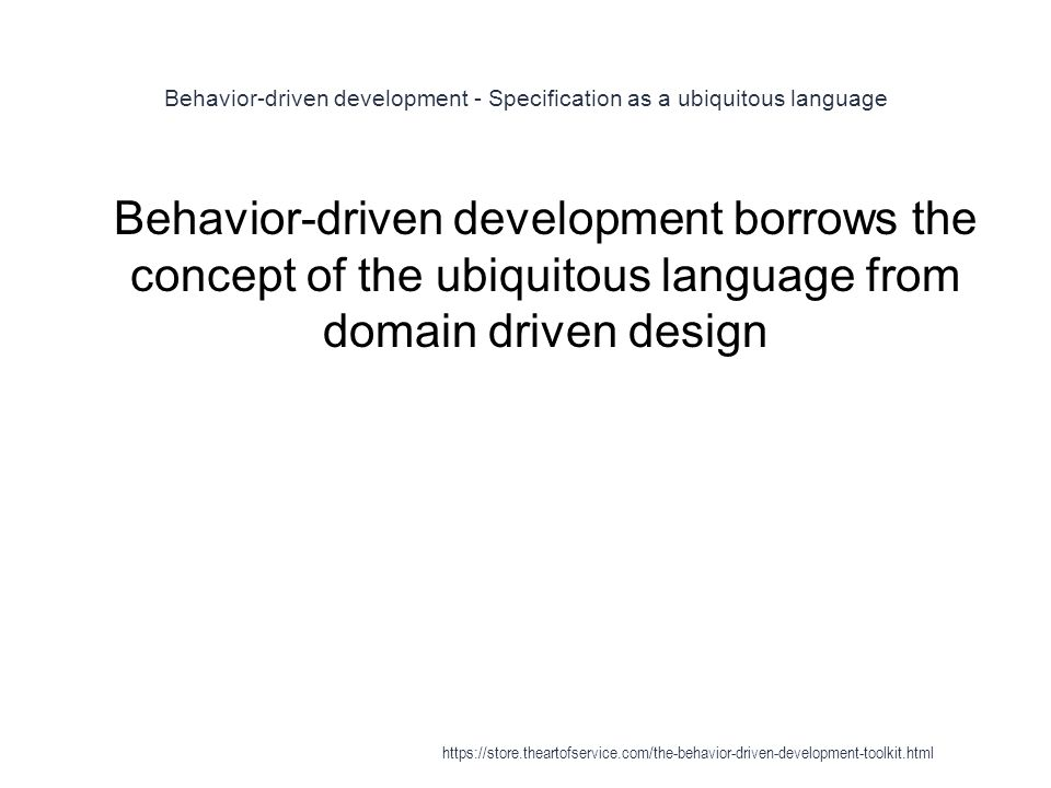 Behavior-driven development - Specification as a ubiquitous language 1 Behavior-driven development borrows the concept of the ubiquitous language from domain driven design https://store.theartofservice.com/the-behavior-driven-development-toolkit.html