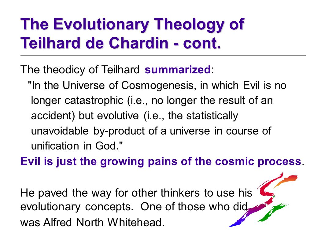 The theodicy of Teilhard summarized: In the Universe of Cosmogenesis, in which Evil is no longer catastrophic (i.e., no longer the result of an accident) but evolutive (i.e., the statistically unavoidable by-product of a universe in course of unification in God. Evil is just the growing pains of the cosmic process.