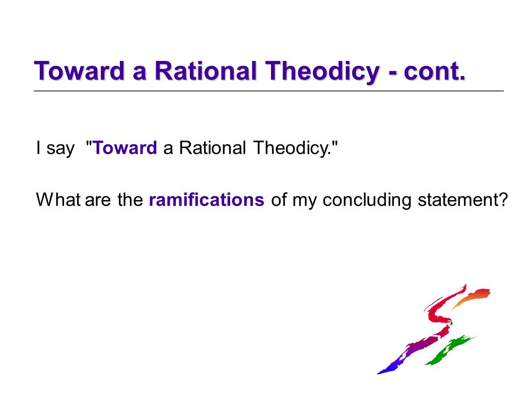 I say Toward a Rational Theodicy. What are the ramifications of my concluding statement.