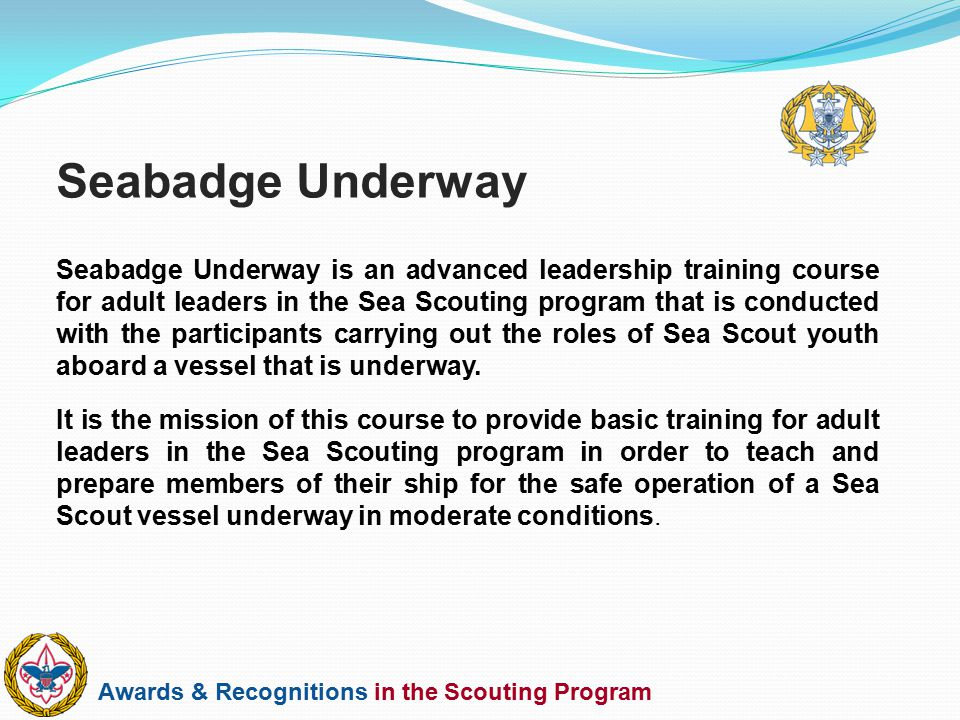 Awards & Recognitions in the Scouting Program Seabadge Underway is an advanced leadership training course for adult leaders in the Sea Scouting progra