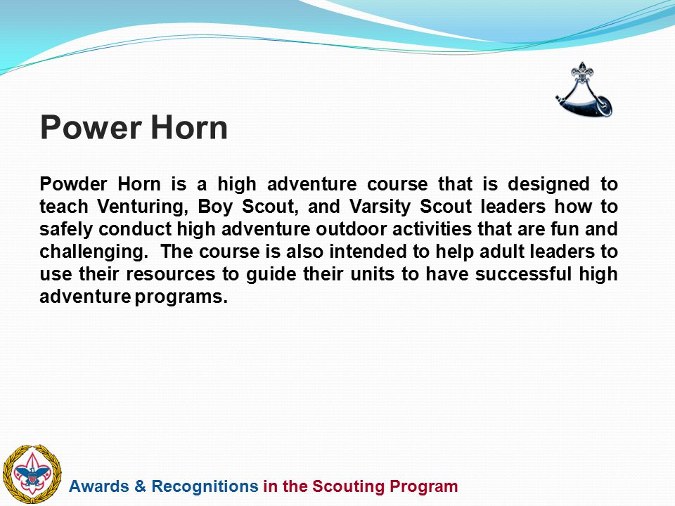 Awards & Recognitions in the Scouting Program Powder Horn is a high adventure course that is designed to teach Venturing, Boy Scout, and Varsity Scout