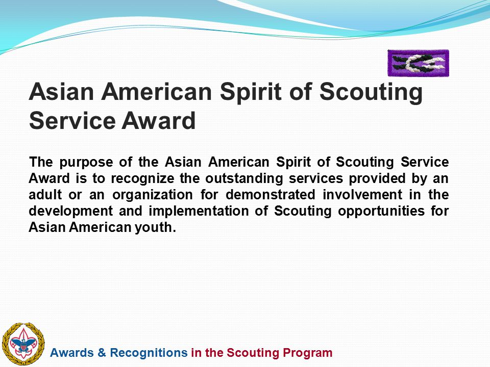 Awards & Recognitions in the Scouting Program The purpose of the Asian American Spirit of Scouting Service Award is to recognize the outstanding servi