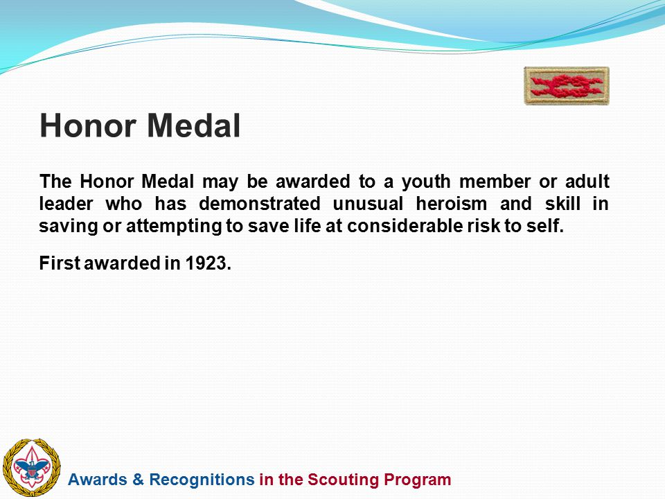 Awards & Recognitions in the Scouting Program The Honor Medal may be awarded to a youth member or adult leader who has demonstrated unusual heroism an