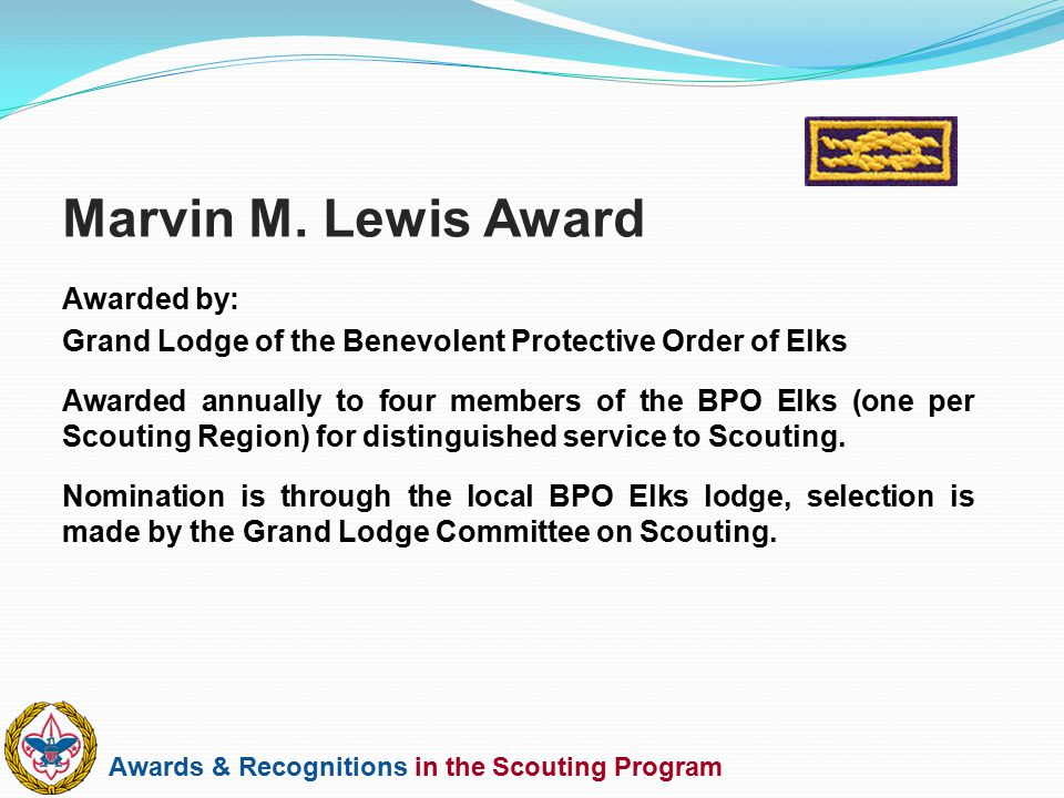 Awards & Recognitions in the Scouting Program Awarded by: Grand Lodge of the Benevolent Protective Order of Elks Awarded annually to four members of t