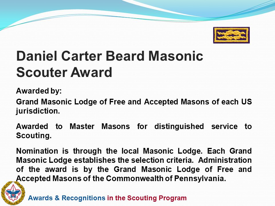 Awards & Recognitions in the Scouting Program Awarded by: Grand Masonic Lodge of Free and Accepted Masons of each US jurisdiction. Awarded to Master M
