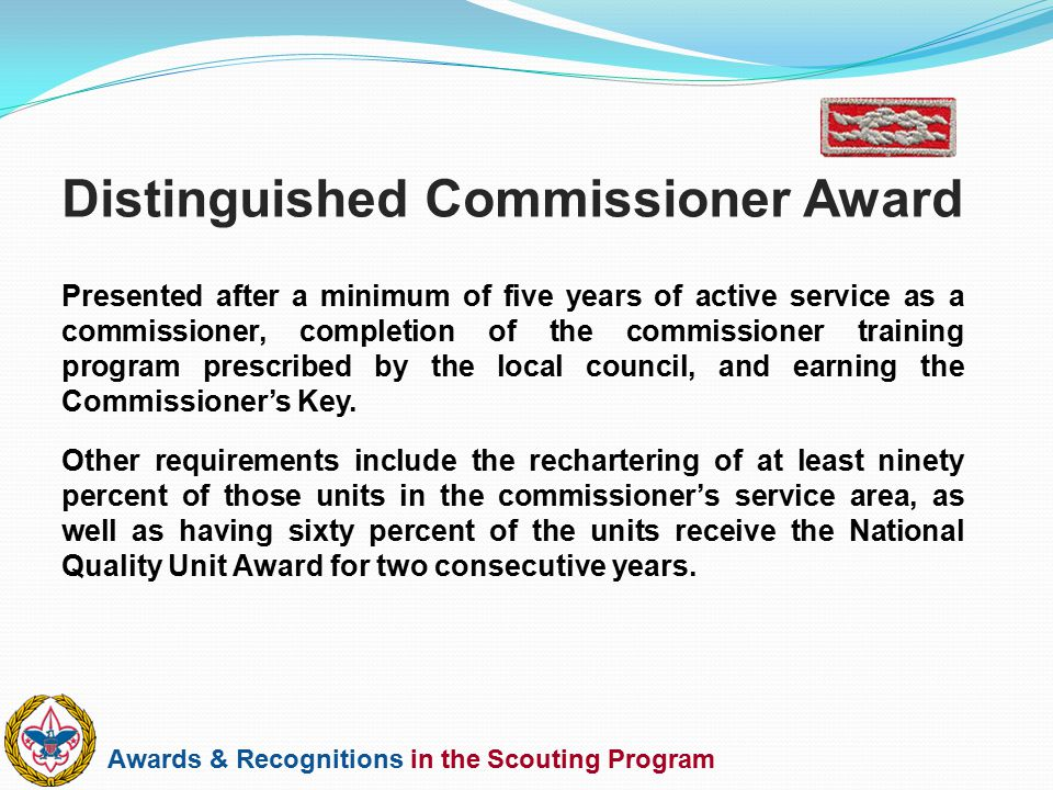 Awards & Recognitions in the Scouting Program Presented after a minimum of five years of active service as a commissioner, completion of the commissio