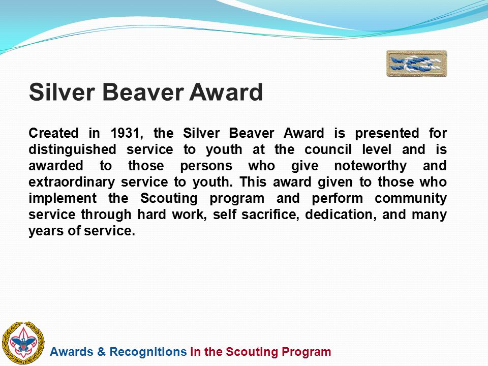 Awards & Recognitions in the Scouting Program Created in 1931, the Silver Beaver Award is presented for distinguished service to youth at the council