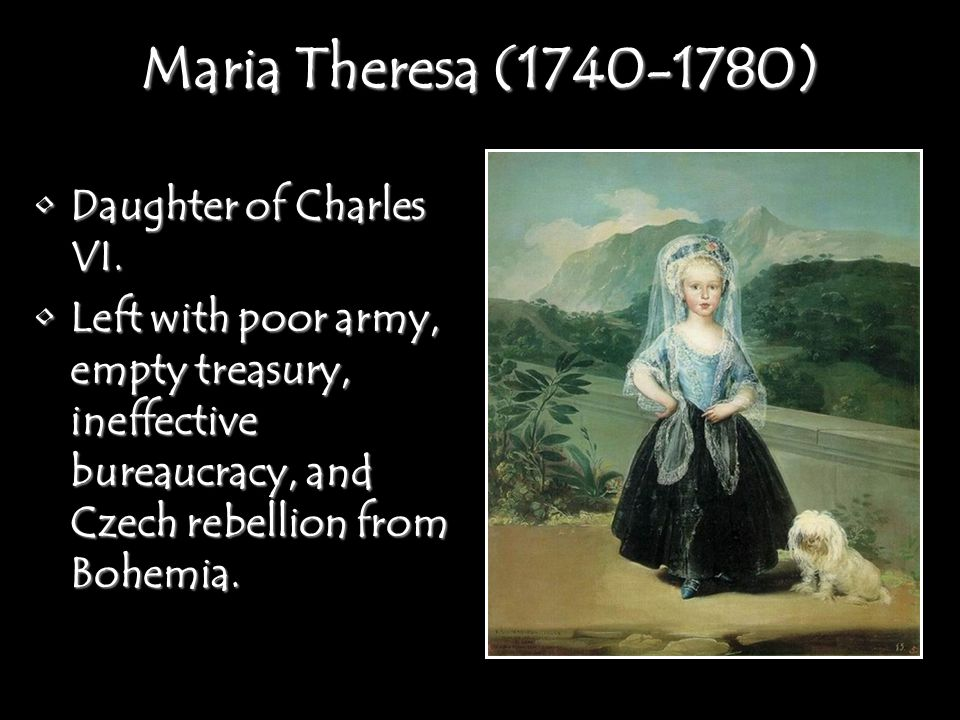Maria Theresa (1740-1780) Daughter of Charles VI.Daughter of Charles VI. Left with poor army, empty treasury, ineffective bureaucracy, and Czech rebel