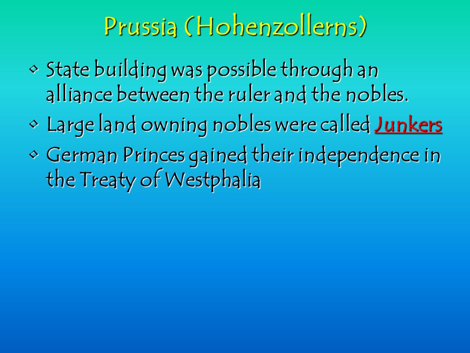 Prussia (Hohenzollerns) State building was possible through an alliance between the ruler and the nobles.State building was possible through an alliance between the ruler and the nobles.