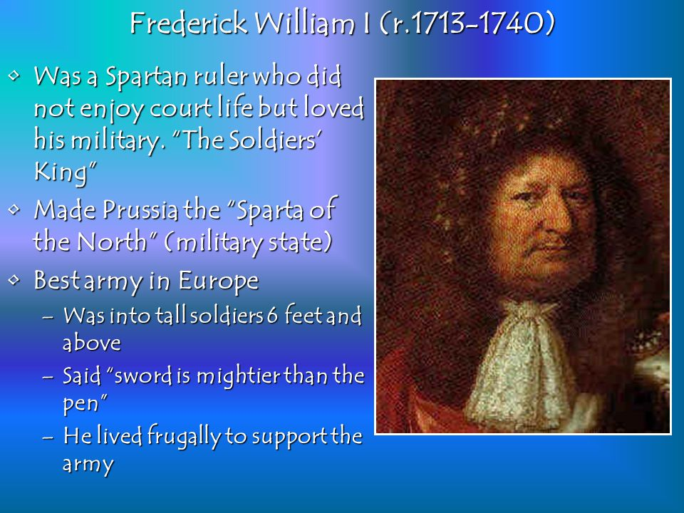Frederick William I (r.1713-1740) Was a Spartan ruler who did not enjoy court life but loved his military.