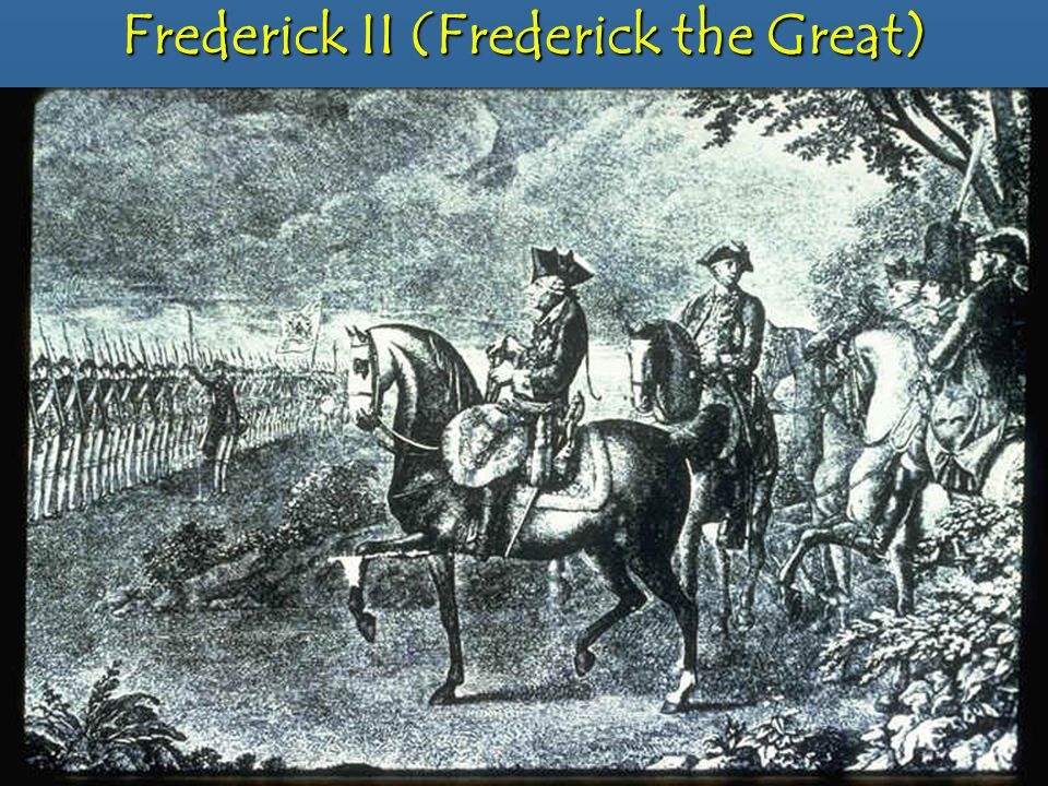 Frederick II (Frederick the Great) Trained for kingship by his father and had a sense of duty for his countryTrained for kingship by his father and had a sense of duty for his country Used absolute rule to reach his objectivesUsed absolute rule to reach his objectives –Establish religious toleration and judicial reform –Main goal; security.