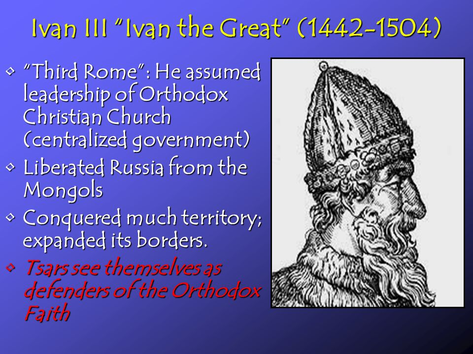 Ivan III Ivan the Great (1442-1504) Third Rome : He assumed leadership of Orthodox Christian Church (centralized government) Third Rome : He assumed leadership of Orthodox Christian Church (centralized government) Liberated Russia from the MongolsLiberated Russia from the Mongols Conquered much territory; expanded its borders.Conquered much territory; expanded its borders.