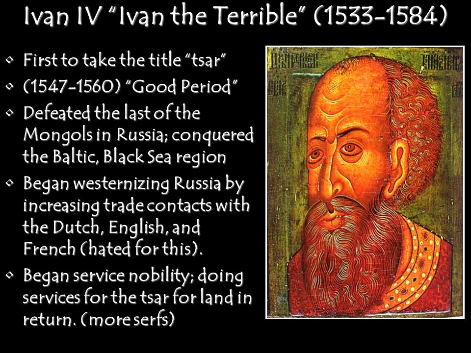 Ivan IV Ivan the Terrible (1533-1584) First to take the title tsar First to take the title tsar (1547-1560) Good Period (1547-1560) Good Period Defeated the last of the Mongols in Russia; conquered the Baltic, Black Sea regionDefeated the last of the Mongols in Russia; conquered the Baltic, Black Sea region Began westernizing Russia by increasing trade contacts with the Dutch, English, and French (hated for this).Began westernizing Russia by increasing trade contacts with the Dutch, English, and French (hated for this).