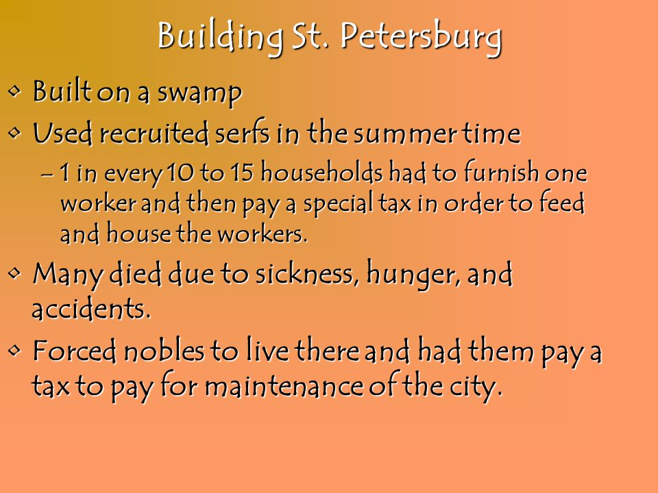 Building St. Petersburg Built on a swampBuilt on a swamp Used recruited serfs in the summer timeUsed recruited serfs in the summer time –1 in every 10