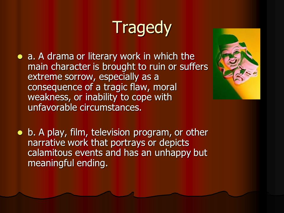 Tragedy a. A drama or literary work in which the main character is brought to ruin or suffers extreme sorrow, especially as a consequence of a tragic