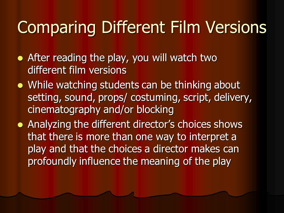 Comparing Different Film Versions After reading the play, you will watch two different film versions After reading the play, you will watch two different film versions While watching students can be thinking about setting, sound, props/ costuming, script, delivery, cinematography and/or blocking While watching students can be thinking about setting, sound, props/ costuming, script, delivery, cinematography and/or blocking Analyzing the different director's choices shows that there is more than one way to interpret a play and that the choices a director makes can profoundly influence the meaning of the play Analyzing the different director's choices shows that there is more than one way to interpret a play and that the choices a director makes can profoundly influence the meaning of the play