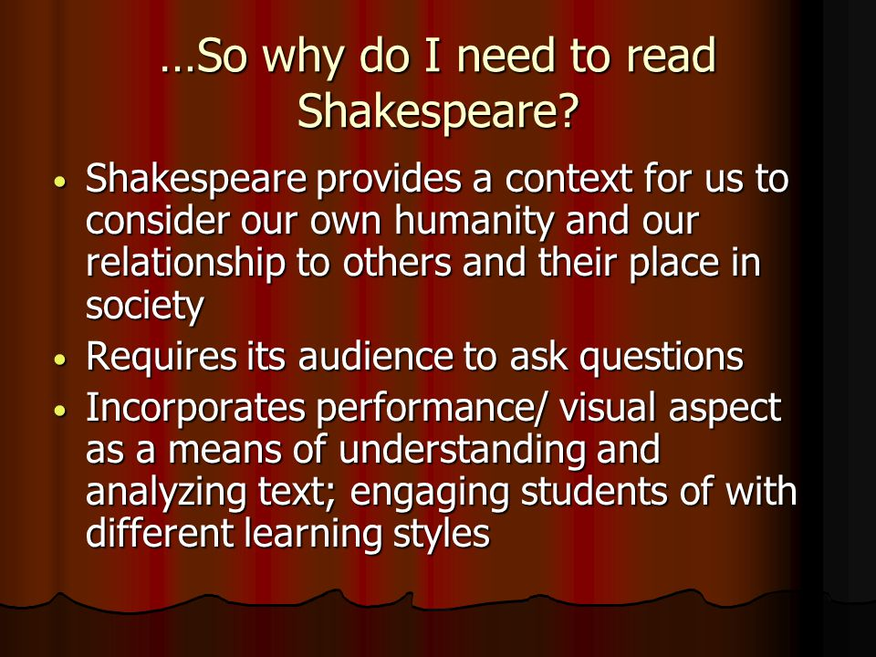 …So why do I need to read Shakespeare? Shakespeare provides a context for us to consider our own humanity and our relationship to others and their pla