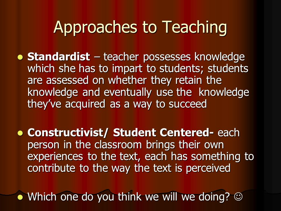 Approaches to Teaching Standardist – teacher possesses knowledge which she has to impart to students; students are assessed on whether they retain the knowledge and eventually use the knowledge they've acquired as a way to succeed Standardist – teacher possesses knowledge which she has to impart to students; students are assessed on whether they retain the knowledge and eventually use the knowledge they've acquired as a way to succeed Constructivist/ Student Centered- each person in the classroom brings their own experiences to the text, each has something to contribute to the way the text is perceived Constructivist/ Student Centered- each person in the classroom brings their own experiences to the text, each has something to contribute to the way the text is perceived Which one do you think we will we doing.