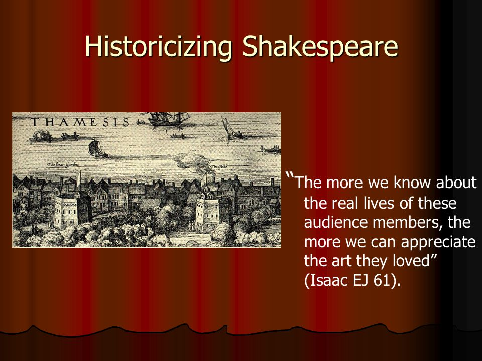 Historicizing Shakespeare The more we know about the real lives of these audience members, the more we can appreciate the art they loved (Isaac EJ 61).