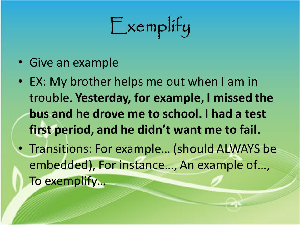Exemplify Give an example EX: My brother helps me out when I am in trouble.