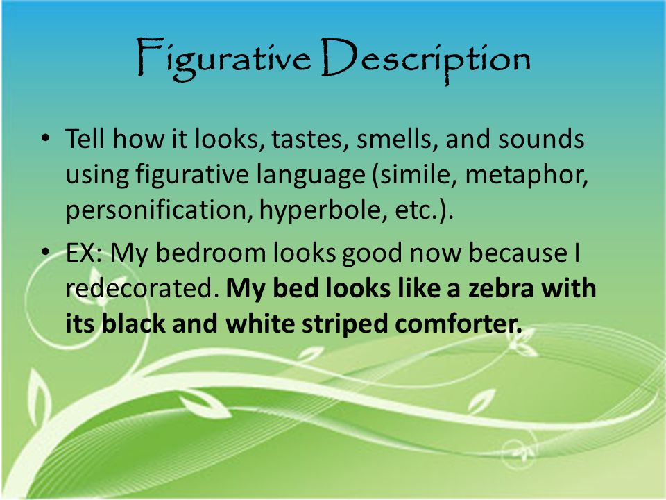 Figurative Description Tell how it looks, tastes, smells, and sounds using figurative language (simile, metaphor, personification, hyperbole, etc.).