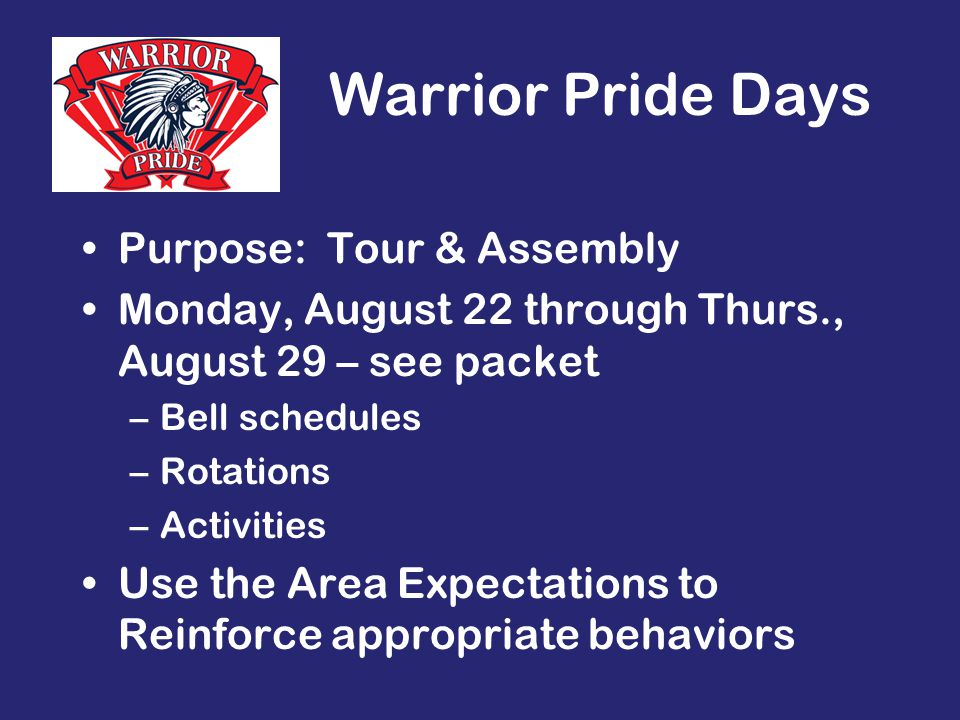 Warrior Pride Days Purpose: Tour & Assembly Monday, August 22 through Thurs., August 29 – see packet –Bell schedules –Rotations –Activities Use the Area Expectations to Reinforce appropriate behaviors