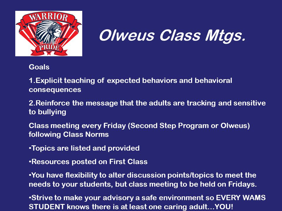Olweus Class Mtgs. Goals 1.Explicit teaching of expected behaviors and behavioral consequences 2.Reinforce the message that the adults are tracking an
