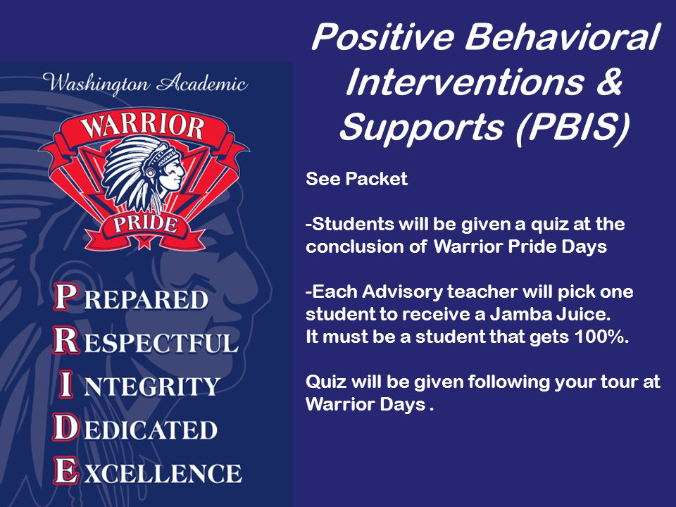 Positive Behavioral Interventions & Supports (PBIS) See Packet -Students will be given a quiz at the conclusion of Warrior Pride Days -Each Advisory teacher will pick one student to receive a Jamba Juice.