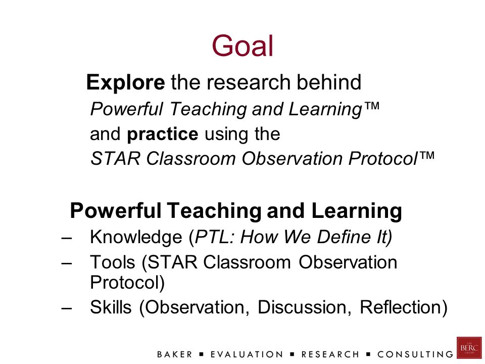 Goal Explore the research behind Powerful Teaching and Learning™ and practice using the STAR Classroom Observation Protocol™ Powerful Teaching and Learning –Knowledge (PTL: How We Define It) –Tools (STAR Classroom Observation Protocol) –Skills (Observation, Discussion, Reflection)