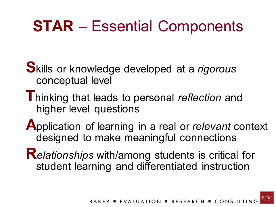STAR – Essential Components S kills or knowledge developed at a rigorous conceptual level T hinking that leads to personal reflection and higher level questions A pplication of learning in a real or relevant context designed to make meaningful connections R elationships with/among students is critical for student learning and differentiated instruction