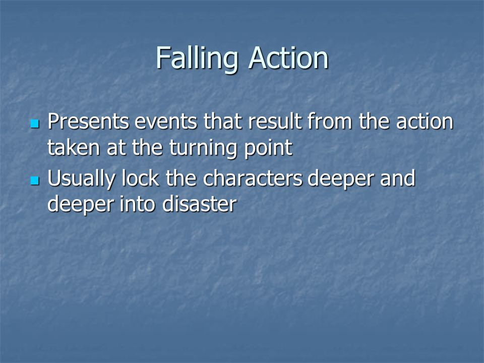 Falling Action Presents events that result from the action taken at the turning point Presents events that result from the action taken at the turning point Usually lock the characters deeper and deeper into disaster Usually lock the characters deeper and deeper into disaster