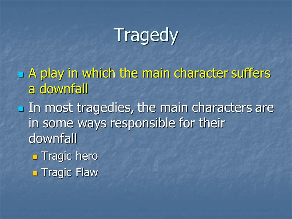 Tragedy A play in which the main character suffers a downfall A play in which the main character suffers a downfall In most tragedies, the main characters are in some ways responsible for their downfall In most tragedies, the main characters are in some ways responsible for their downfall Tragic hero Tragic hero Tragic Flaw Tragic Flaw