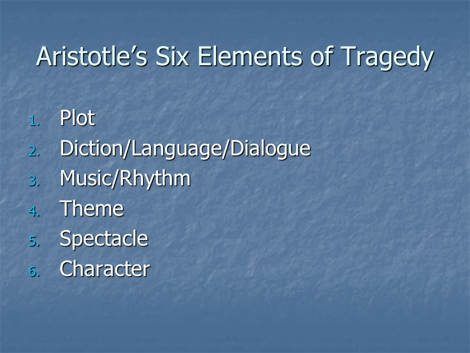 Aristotle's Six Elements of Tragedy 1. Plot 2. Diction/Language/Dialogue 3.