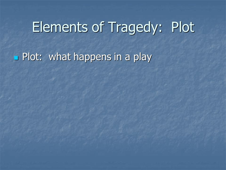 Elements of Tragedy: Plot Plot: what happens in a play Plot: what happens in a play