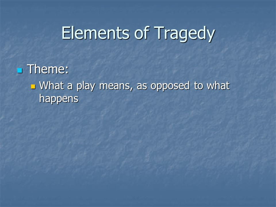 Elements of Tragedy Theme: Theme: What a play means, as opposed to what happens What a play means, as opposed to what happens