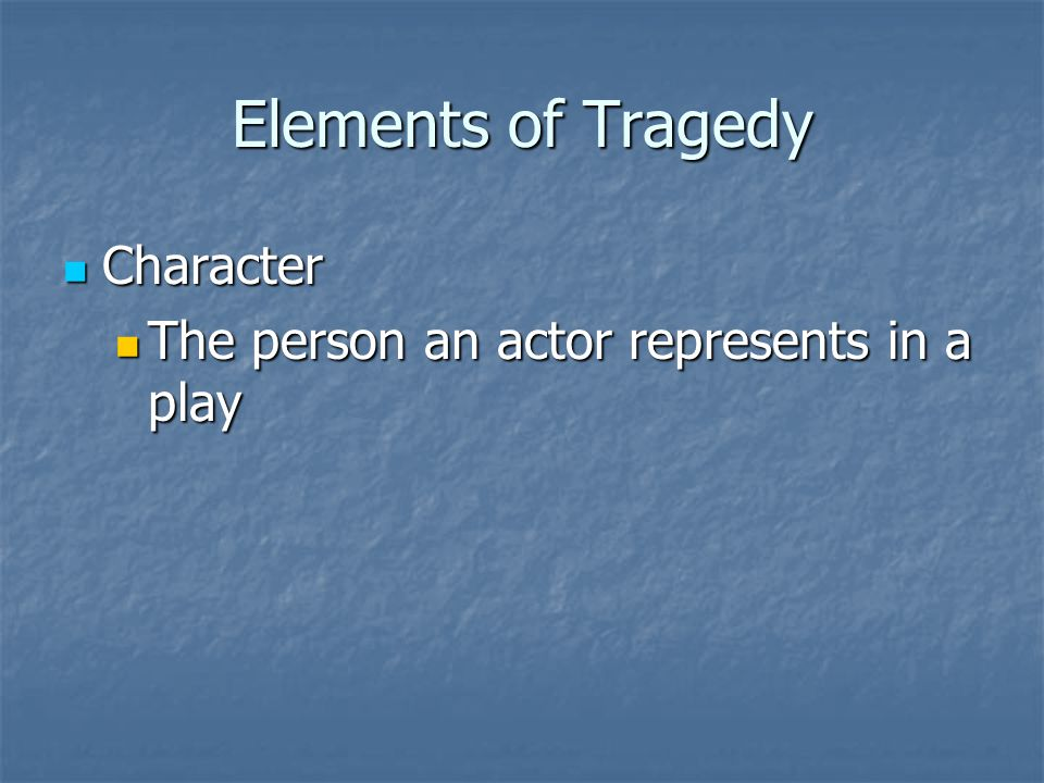 Elements of Tragedy Character Character The person an actor represents in a play The person an actor represents in a play