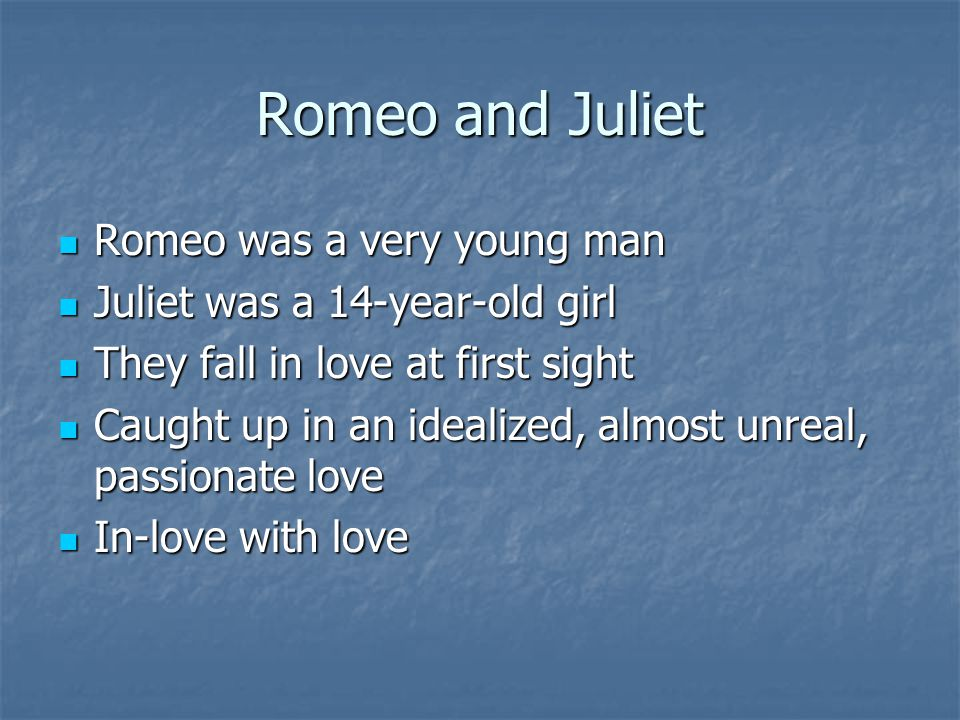 Romeo and Juliet Romeo was a very young man Romeo was a very young man Juliet was a 14-year-old girl Juliet was a 14-year-old girl They fall in love at first sight They fall in love at first sight Caught up in an idealized, almost unreal, passionate love Caught up in an idealized, almost unreal, passionate love In-love with love In-love with love