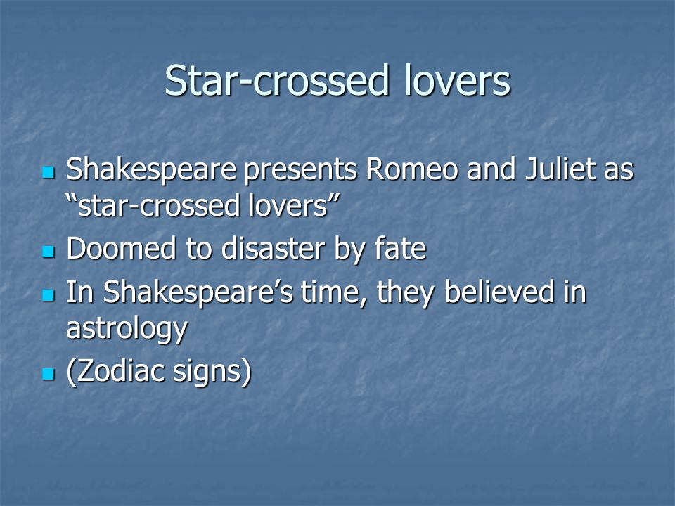 Star-crossed lovers Shakespeare presents Romeo and Juliet as star-crossed lovers Shakespeare presents Romeo and Juliet as star-crossed lovers Doomed to disaster by fate Doomed to disaster by fate In Shakespeare's time, they believed in astrology In Shakespeare's time, they believed in astrology (Zodiac signs) (Zodiac signs)