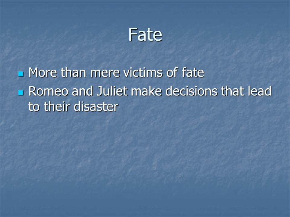 Fate More than mere victims of fate More than mere victims of fate Romeo and Juliet make decisions that lead to their disaster Romeo and Juliet make decisions that lead to their disaster
