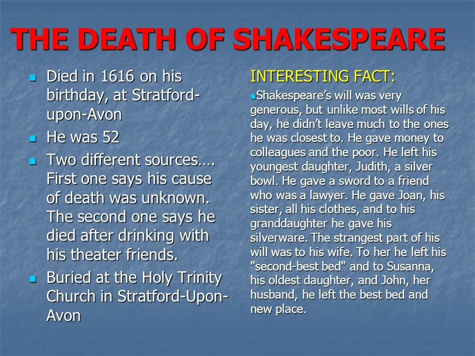 THE DEATH OF SHAKESPEARE Died in 1616 on his birthday, at Stratford- upon-Avon Died in 1616 on his birthday, at Stratford- upon-Avon He was 52 He was 52 Two different sources….