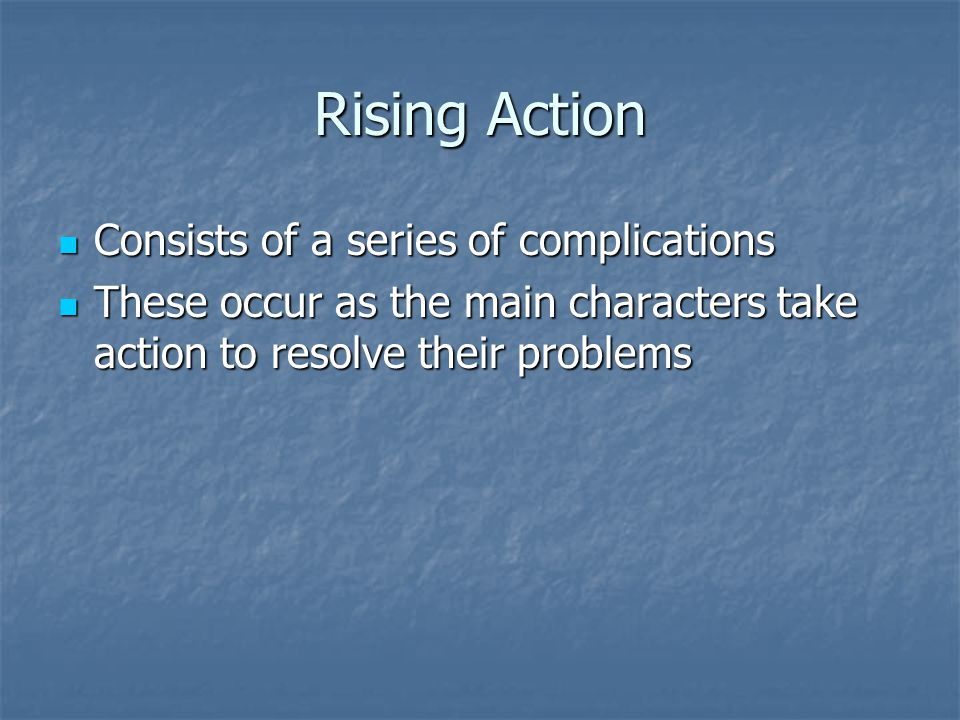 Rising Action Consists of a series of complications Consists of a series of complications These occur as the main characters take action to resolve their problems These occur as the main characters take action to resolve their problems