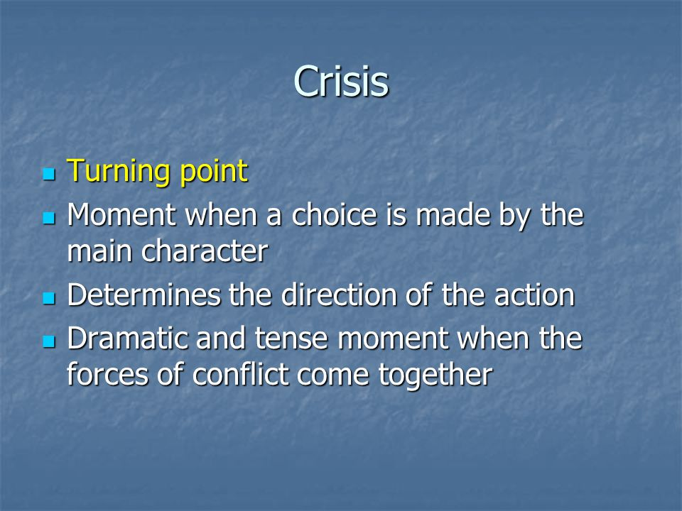 Crisis Turning point Turning point Moment when a choice is made by the main character Moment when a choice is made by the main character Determines the direction of the action Determines the direction of the action Dramatic and tense moment when the forces of conflict come together Dramatic and tense moment when the forces of conflict come together