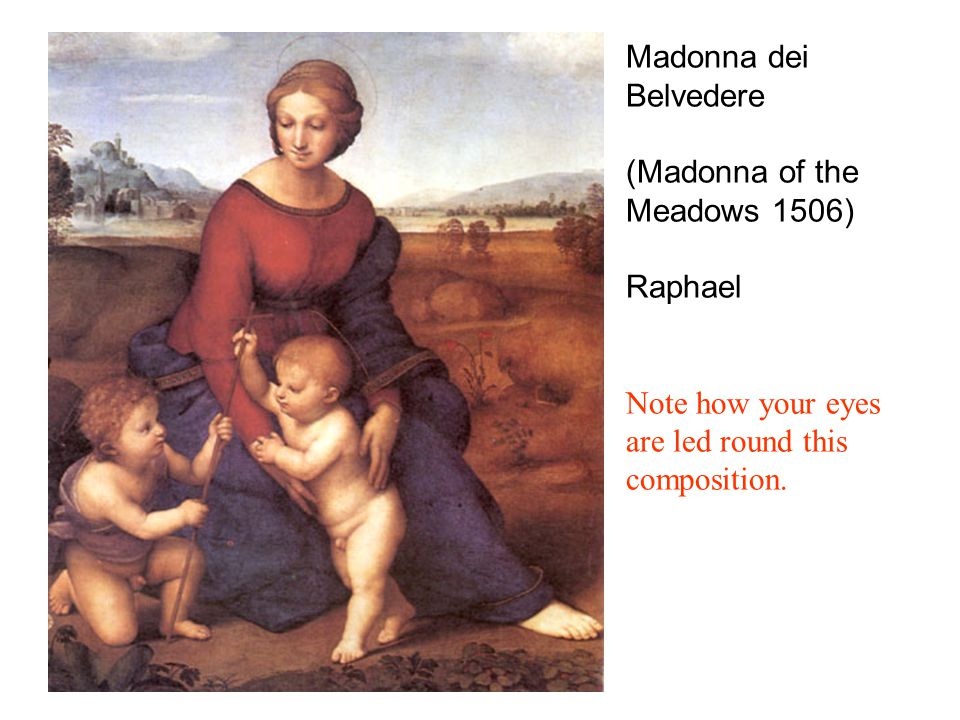 Madonna dei Belvedere (Madonna of the Meadows 1506) Raphael Note how your eyes are led round this composition.