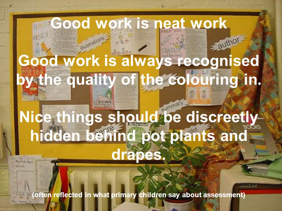 Good work is neat work Good work is always recognised by the quality of the colouring in. Nice things should be discreetly hidden behind pot plants an