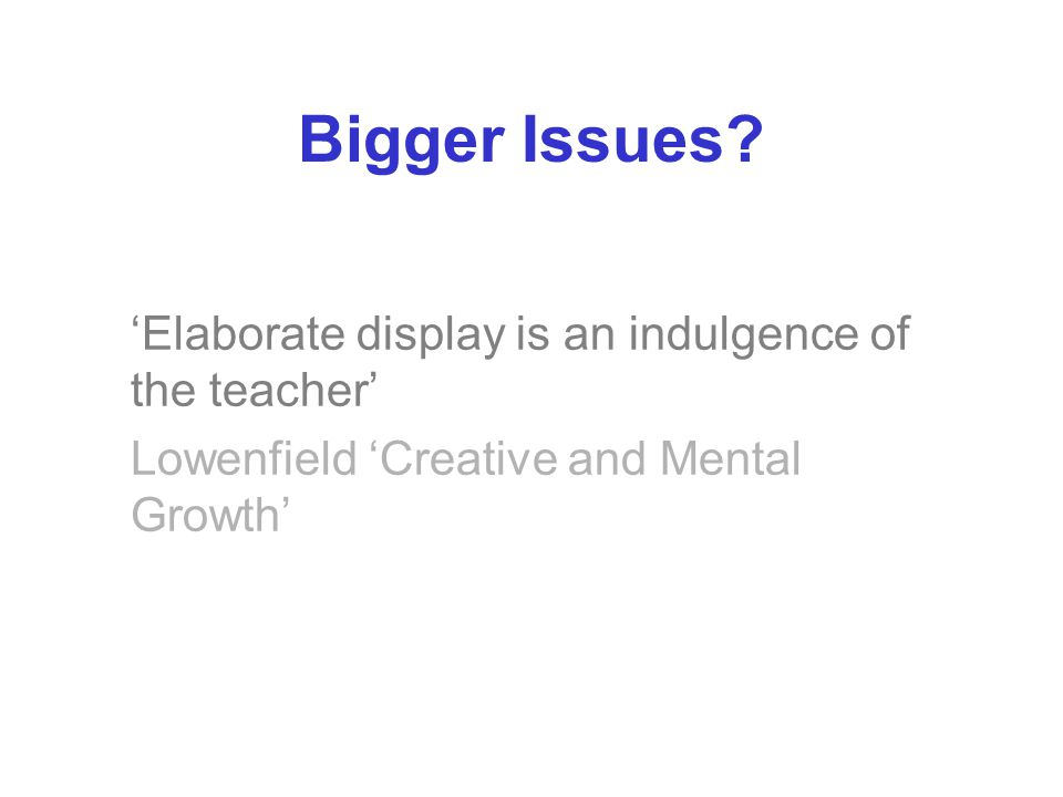Bigger Issues? 'Elaborate display is an indulgence of the teacher' Lowenfield 'Creative and Mental Growth'