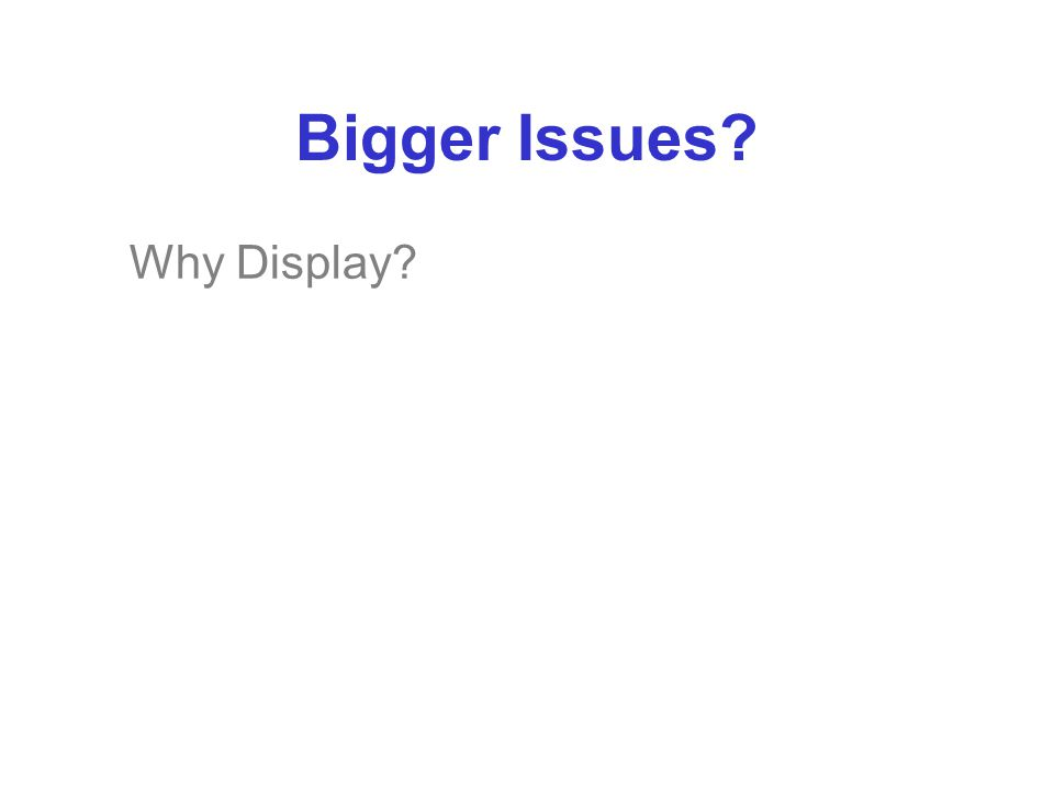 Bigger Issues? Why Display?