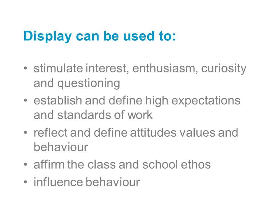 Display can be used to: stimulate interest, enthusiasm, curiosity and questioning establish and define high expectations and standards of work reflect