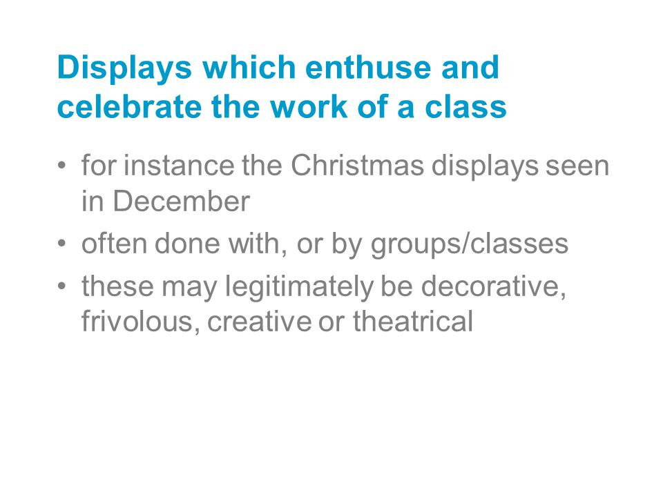 Displays which enthuse and celebrate the work of a class for instance the Christmas displays seen in December often done with, or by groups/classes th