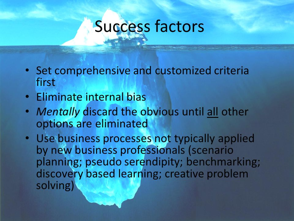 8 Success factors Set comprehensive and customized criteria first Eliminate internal bias Mentally discard the obvious until all other options are eli